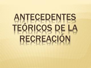 ANTECEDENTES TEÓRICOS DE LA RECREACIÓN