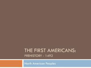 The First Americans:  Prehistory - 1492