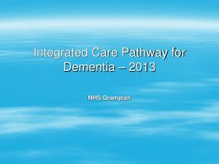Integrated Care Pathway for Dementia  � 2013