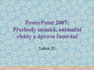 PowerPoint 2007: Přechody snímků, animační efekty a úprava časování