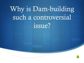 Why is Dam-building such a controversial issue?