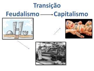 Transição  Feudalismo         Capitalismo