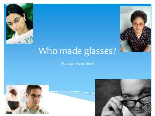 Who made glasses?