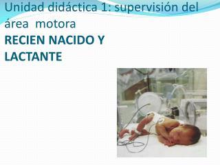 Unidad didáctica 1: supervisión del área  motora RECIEN  NACIDO Y LACTANTE