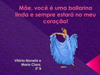 Mãe, você é uma bailarina linda e sempre estará no meu coração!