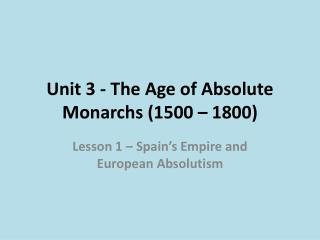 Unit 3 - The Age of Absolute Monarchs (1500 – 1800)