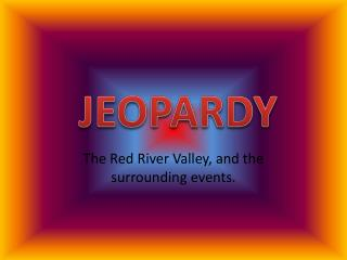 The Red River Valley, and the surrounding events.