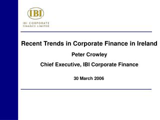 Recent Trends in Corporate Finance in Ireland  Peter Crowley Chief Executive, IBI Corporate Finance