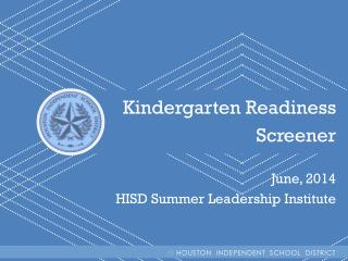 Kindergarten Readiness  Screener June, 2014 HISD Summer Leadership Institute