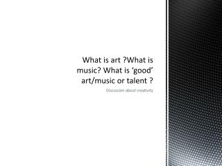What is art ?What is music? What is 'good' art/music or talent ?