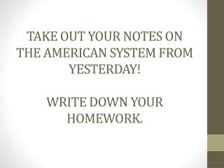 Take out your notes on the American System from Yesterday! Write down  your Homework.