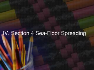IV. Section 4 Sea-Floor Spreading