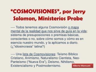 """""""COSMOVISIONES"""", por Jerry  Solomon , Ministerios  Probe"""