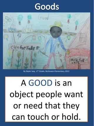 A  GOOD  is an object people want or need that they can touch or hold.