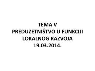 TEMA V PREDUZETNIŠTVO U FUNKCIJI LOKALNOG RAZVOJA 19.03.2014.