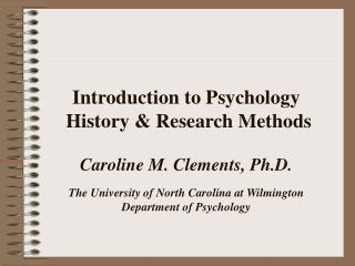 Introduction to Psychology  History  Research Methods  Caroline M. Clements, Ph.D.  The University of North Carolina at