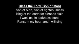 Bless the Lord (Son of Man ) Son  of Man , Son  of righteousness