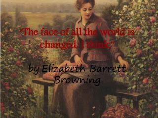 """ The face of all the world is changed ,  I think ,""  by Elizabeth Barrett Browning"