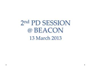 2 nd  PD SESSION @ BEACON 13 March 2013