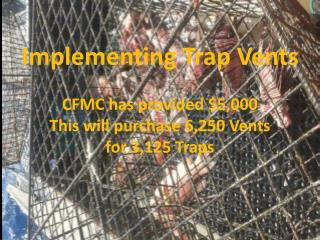 Implementing Trap Vents CFMC has provided $5,000 This will purchase 6,250 Vents  for 3,125 Traps