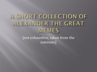 A short collection of  Alexander the Great  MEMES
