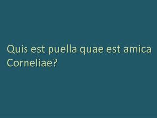 Quis est puella  quae  est amica Corneliae ?