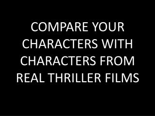COMPARE YOUR CHARACTERS WITH CHARACTERS FROM REAL THRILLER FILMS