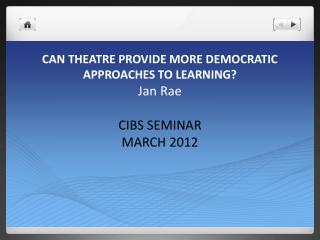 CAN THEATRE PROVIDE MORE DEMOCRATIC APPROACHES TO LEARNING? Jan Rae CIBS  SEMINAR  MARCH 2012
