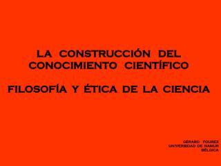 LA   CONSTRUCCIÓN   DEL  CONOCIMIENTO   CIENTÍFICO FILOSOFÍA  Y  ÉTICA  DE  LA  CIENCIA