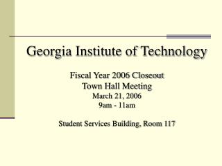 Georgia Institute of Technology  Fiscal Year 2006 Closeout Town Hall Meeting March 21, 2006 9am - 11am  Student Services