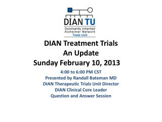 DIAN Treatment Trials  An Update       Sunday February 10, 2013
