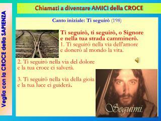 Canto iniziale: Ti seguirò  (198) Ti seguirò, ti seguirò, o Signore e nella tua strada camminerò.