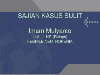 SAJIAN KASUS SULIT Imam  Mulyanto LLA L1 HR ( Relaps ) FEBRILE NEUTROPENIA