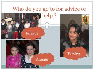 Who do you go to for advice or help ?