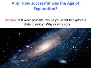 Do Now : If it were possible, would you want to explore a distant galaxy? Why or why not?