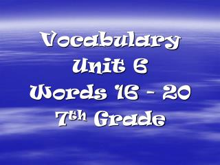 Vocabulary  Unit 6 Words 16 - 20 7 th  Grade