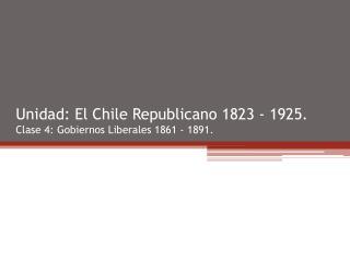 Unidad: El Chile Republicano 1823 - 1925. Clase 4: Gobiernos Liberales 1861 - 1891.