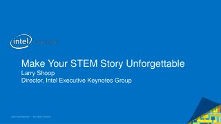 Make Your STEM Story Unforgettable Larry Shoop Director, Intel Executive Keynotes Group