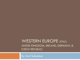 Western Europe  ( ITALY, United Kingdom, Ireland, Germany, & Czech Republic)
