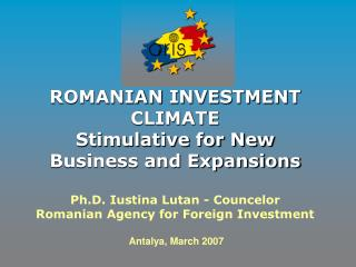 ROMANIAN INVESTMENT CLIMATE  Stimulative for New Business and Expansions   Ph.D. Iustina Lutan - Councelor Romanian Agen