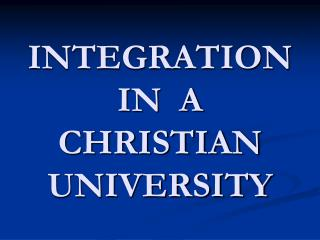 INTEGRATION IN  A CHRISTIAN  UNIVERSITY