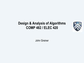 Design & Analysis of Algorithms  COMP 482 / ELEC 420 John Greiner