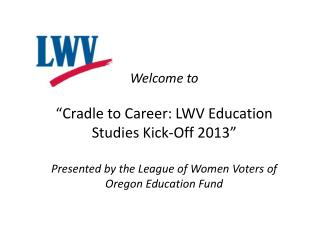 "Welcome to  ""Cradle to Career: LWV Education Studies Kick-Off 2013"""