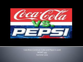 Cola Wars Continue: Coke and Pepsi in 2006 MGMT 495 Summer 2011