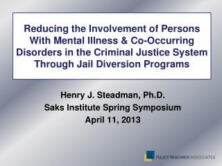 Henry J. Steadman, Ph.D. Saks Institute Spring Symposium  April 11, 2013