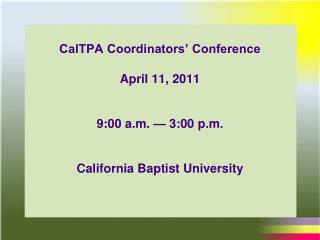 CalTPA Coordinators  Conference   April 11, 2011   9:00 a.m.   3:00 p.m.   California Baptist University