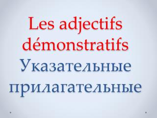 Les  adjectifs démonstratifs Указательные прилагательные