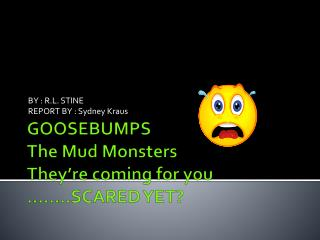 GOOSEBUMPS The Mud Monsters They're coming for you ……..SCARED YET?