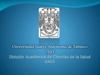 Universidad Juárez Autónoma de Tabasco UJAT División  Académica de Ciencias de la Salud DACS