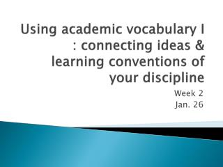 Using academic vocabulary I : connecting ideas & learning conventions of your discipline